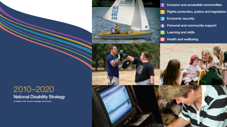 This banner shows the layout of the front cover of National Disability Strategy, as well as the Strategy's six policy areas. They are inclusive and accessible communities; rights protection, justice and legislation; economic security; personal and community support; learning and skills; and health and wellbeing. To illustrate these policy areas there are four images of people with disability participating in community activities such as the interaction between a young man with a disability doing boxing training with his personal trainer, a little boy with a disability with his family in a playground, an older women with a disability using a computer, and a young man with a disability on a sail boat.